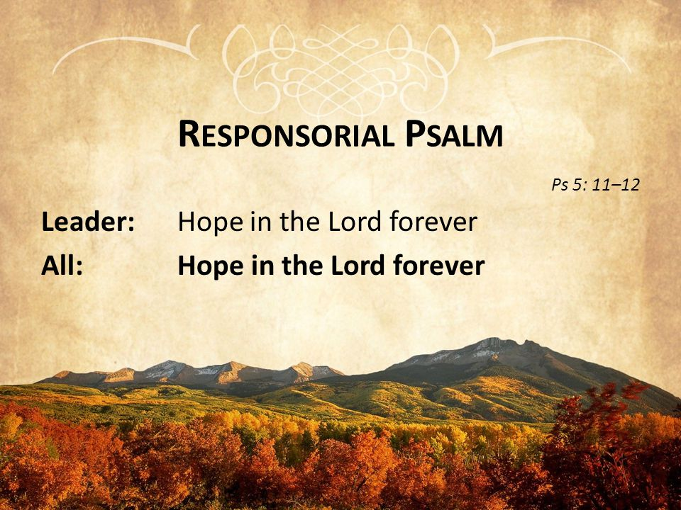 R ESPONSORIAL P SALM Ps 5: 11–12 Leader: Hope in the Lord forever All: Hope in the Lord forever