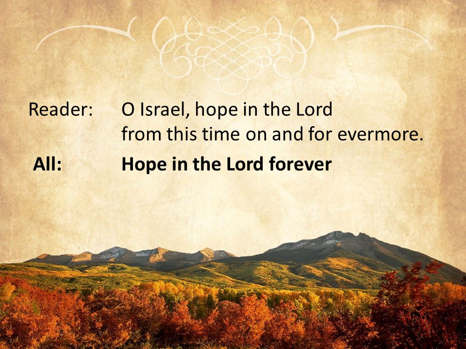 Reader:O Israel, hope in the Lord from this time on and for evermore. All:Hope in the Lord forever