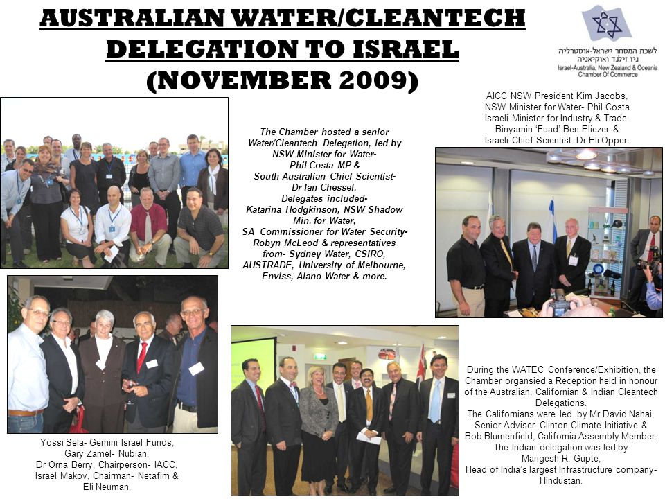 AUSTRALIAN WATER/CLEANTECH DELEGATION TO ISRAEL (NOVEMBER 2009) The Chamber hosted a senior Water/Cleantech Delegation, led by NSW Minister for Water- Phil Costa MP & South Australian Chief Scientist- Dr Ian Chessel.