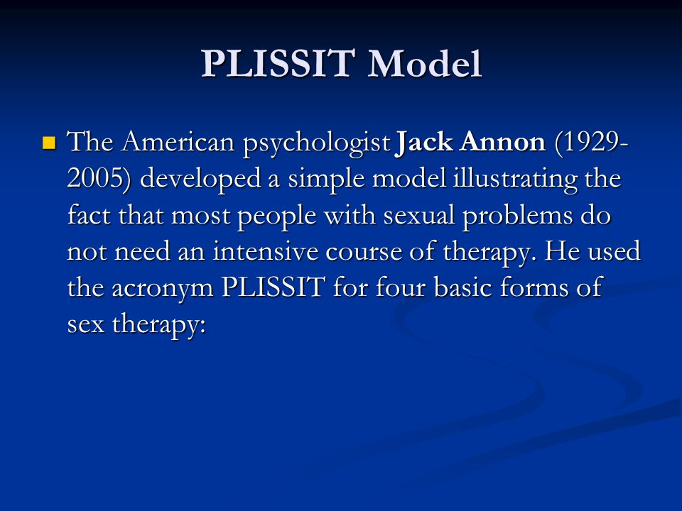 The PLISSIT Model of Sex Therapy P stands for Permission, since many sexual problems are caused by anxiety, guilt feelings, or inhibitions.