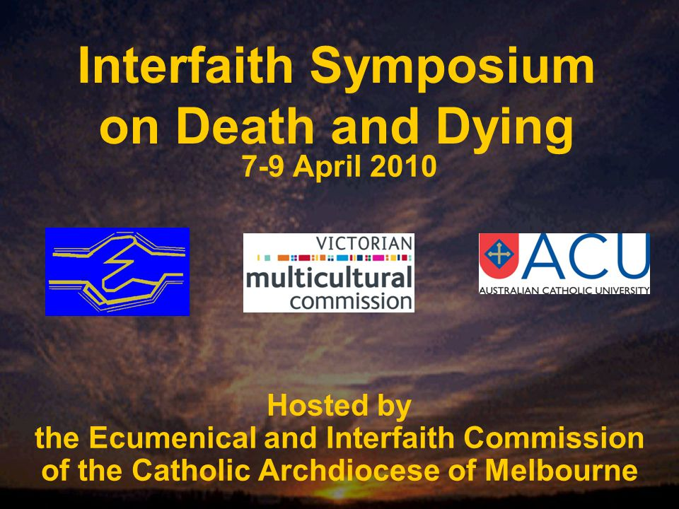 Interfaith Symposium on Death and Dying 7-9 April 2010 Hosted by the Ecumenical and Interfaith Commission of the Catholic Archdiocese of Melbourne