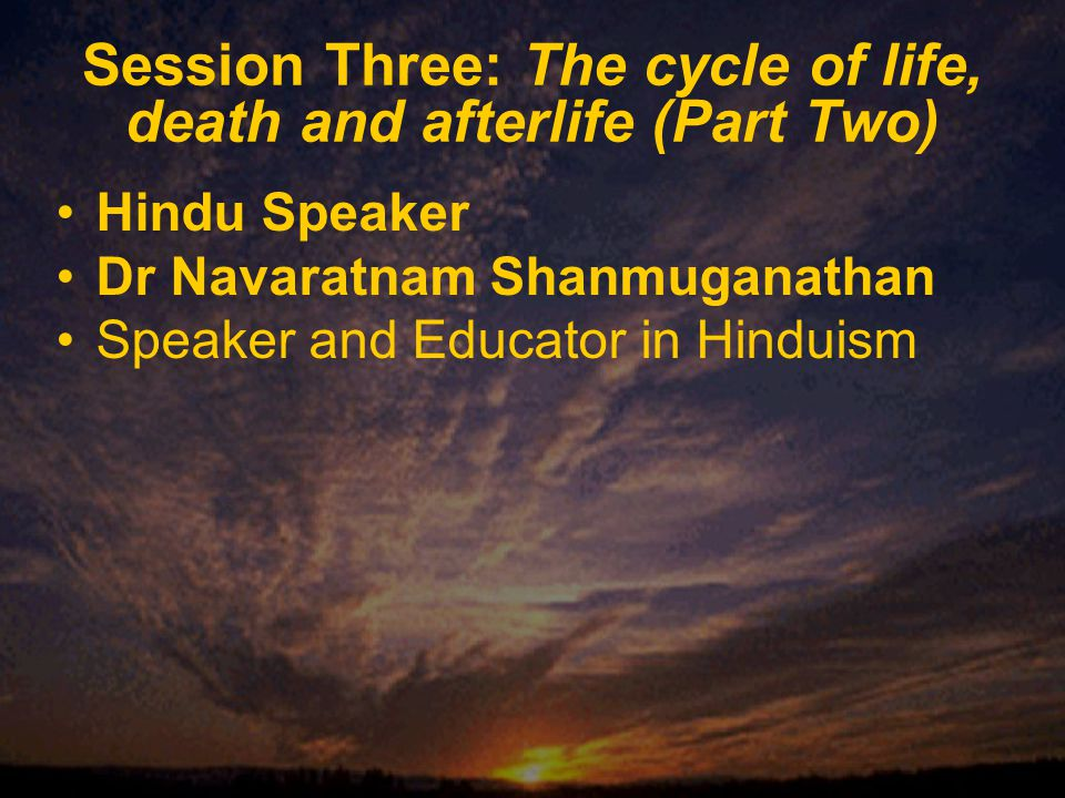 Session Three: The cycle of life, death and afterlife (Part Two) Hindu Speaker Dr Navaratnam Shanmuganathan Speaker and Educator in Hinduism