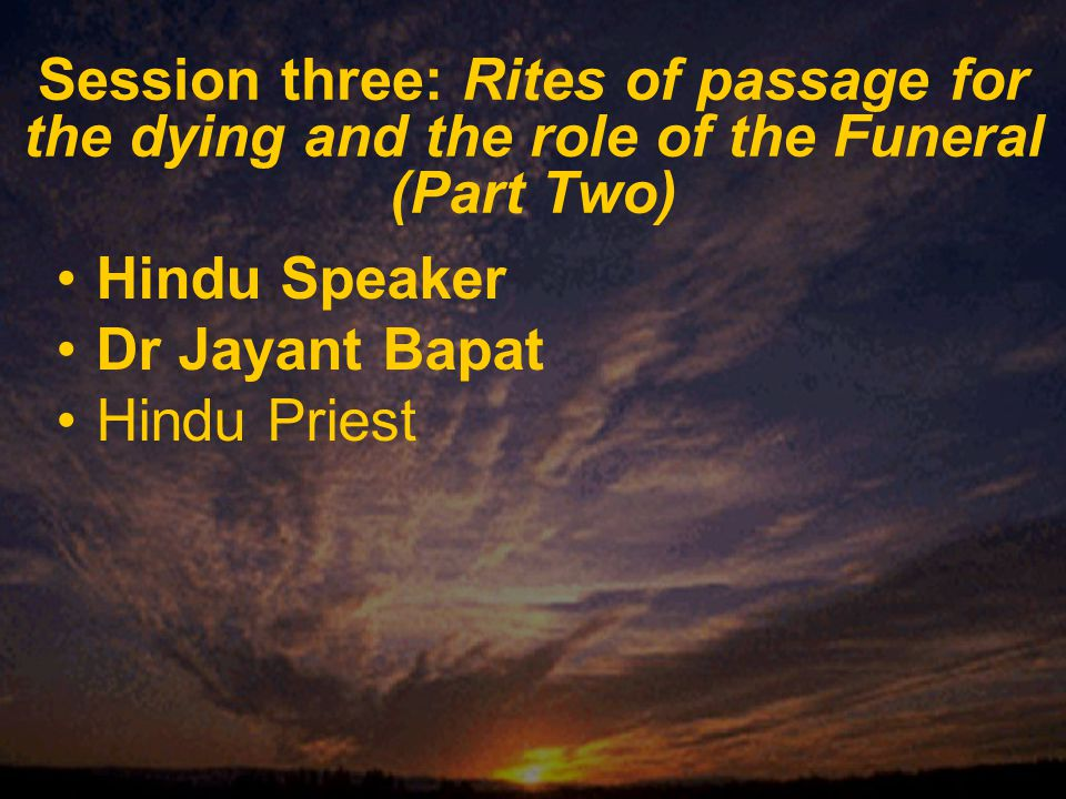 Session three: Rites of passage for the dying and the role of the Funeral (Part Two) Hindu Speaker Dr Jayant Bapat Hindu Priest