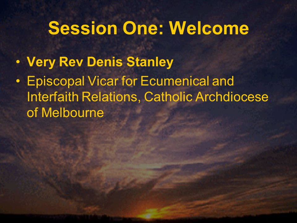 Session One: Welcome Very Rev Denis Stanley Episcopal Vicar for Ecumenical and Interfaith Relations, Catholic Archdiocese of Melbourne