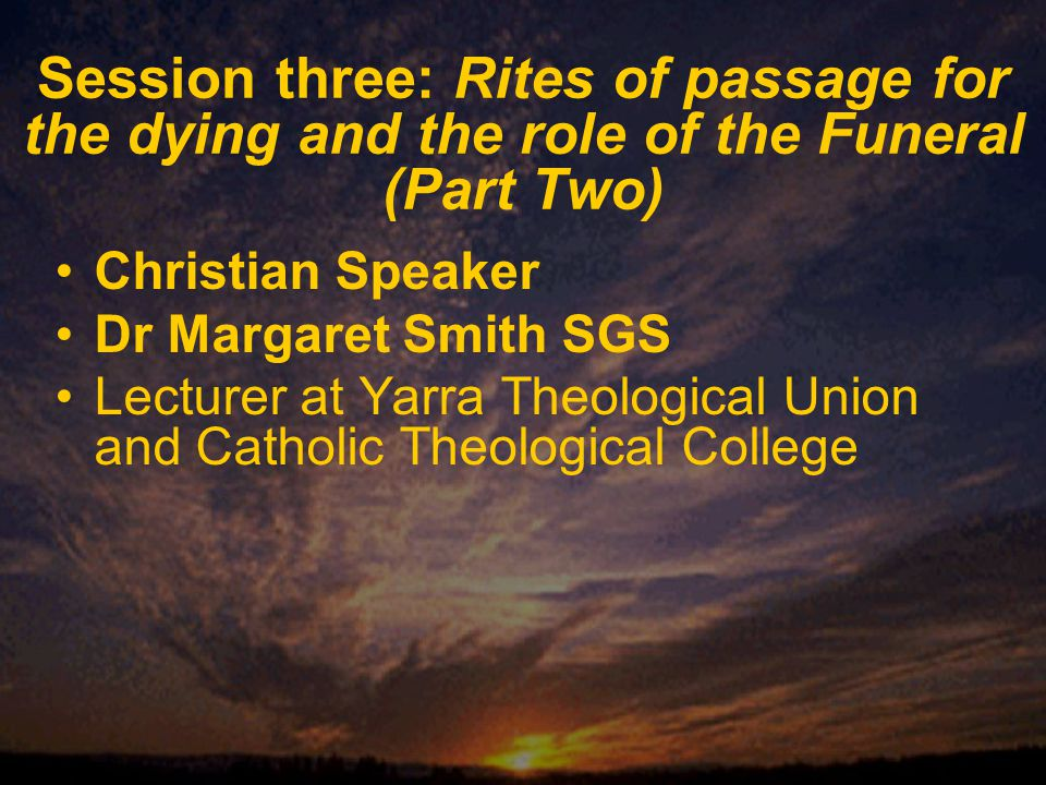 Session three: Rites of passage for the dying and the role of the Funeral (Part Two) Christian Speaker Dr Margaret Smith SGS Lecturer at Yarra Theological Union and Catholic Theological College