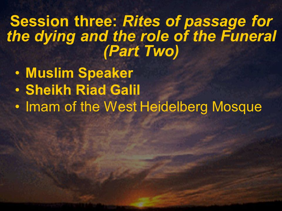 Session three: Rites of passage for the dying and the role of the Funeral (Part Two) Muslim Speaker Sheikh Riad Galil Imam of the West Heidelberg Mosque
