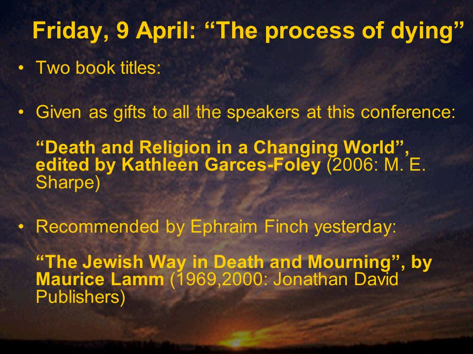 Friday, 9 April: The process of dying Two book titles: Given as gifts to all the speakers at this conference: Death and Religion in a Changing World , edited by Kathleen Garces-Foley (2006: M.