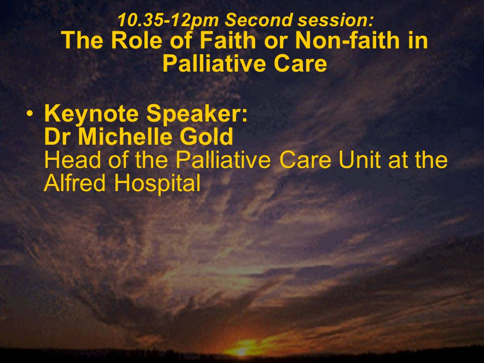 10.35-12pm Second session: The Role of Faith or Non-faith in Palliative Care Keynote Speaker: Dr Michelle Gold Head of the Palliative Care Unit at the Alfred Hospital