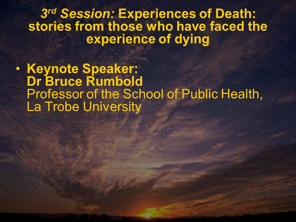 3 rd Session: Experiences of Death: stories from those who have faced the experience of dying Keynote Speaker: Dr Bruce Rumbold Professor of the School of Public Health, La Trobe University