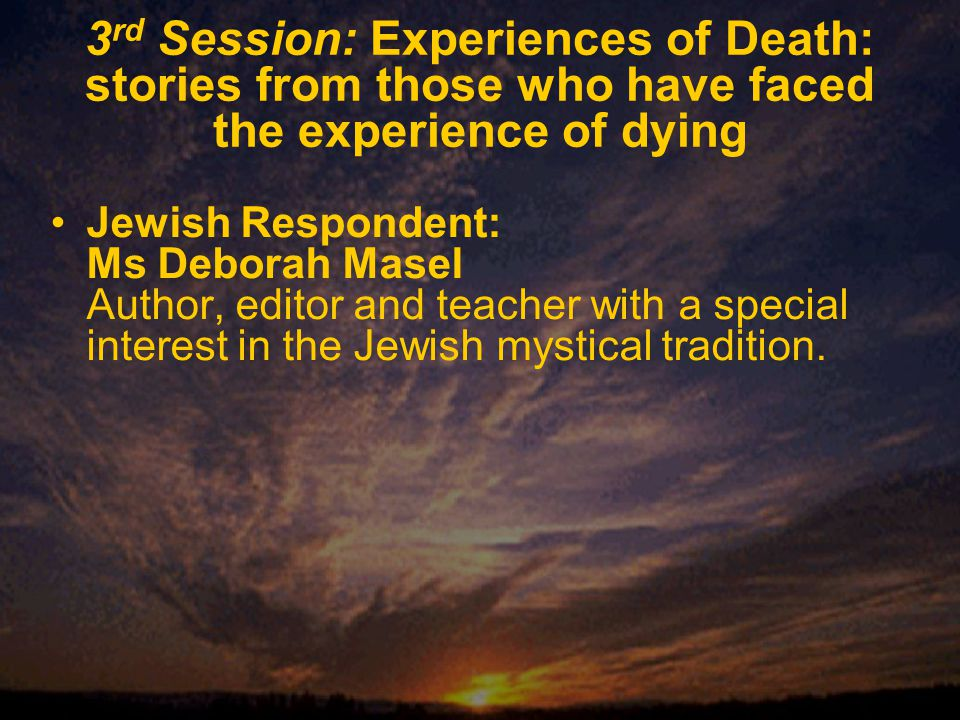3 rd Session: Experiences of Death: stories from those who have faced the experience of dying Jewish Respondent: Ms Deborah Masel Author, editor and teacher with a special interest in the Jewish mystical tradition.
