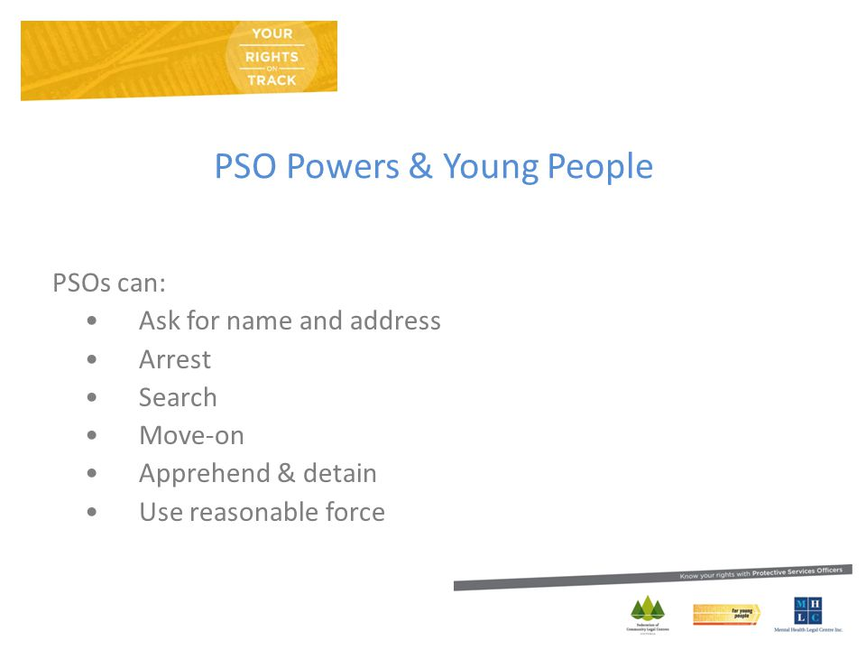 PSO Powers & Young People PSOs can: Ask for name and address Arrest Search Move-on Apprehend & detain Use reasonable force