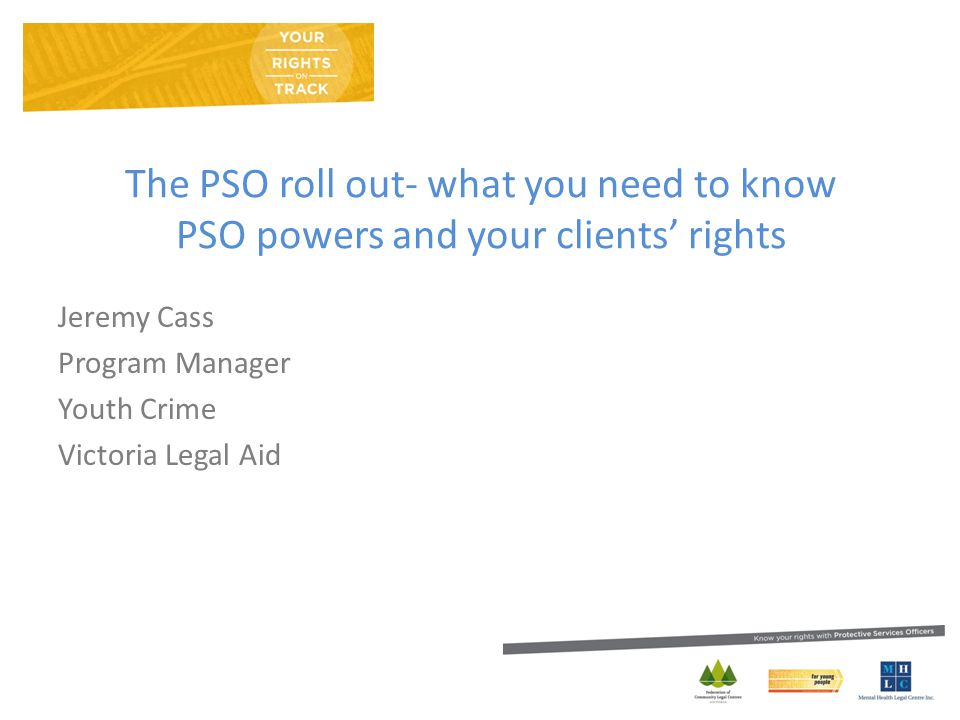 The PSO roll out- what you need to know PSO powers and your clients' rights Jeremy Cass Program Manager Youth Crime Victoria Legal Aid