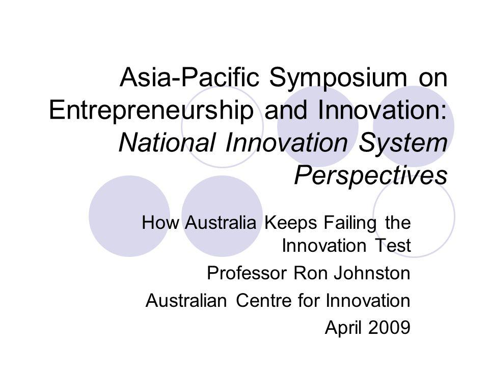Asia-Pacific Symposium on Entrepreneurship and Innovation: National Innovation System Perspectives How Australia Keeps Failing the Innovation Test Professor Ron Johnston Australian Centre for Innovation April 2009
