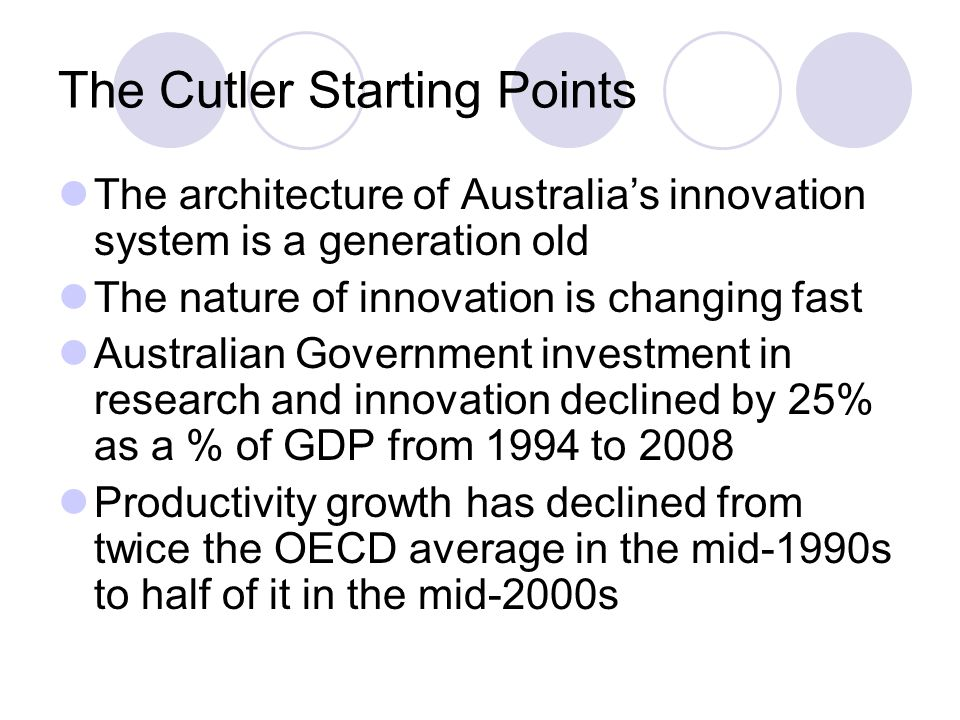 The Cutler Starting Points The architecture of Australia's innovation system is a generation old The nature of innovation is changing fast Australian Government investment in research and innovation declined by 25% as a % of GDP from 1994 to 2008 Productivity growth has declined from twice the OECD average in the mid-1990s to half of it in the mid-2000s