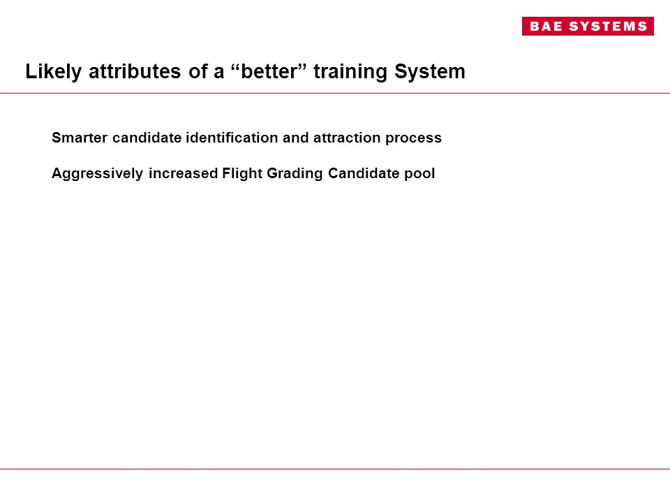Likely attributes of a better training System Smarter candidate identification and attraction process Aggressively increased Flight Grading Candidate pool Syllabus optimised to exploit improved candidate pool SIMPLE & ELEGANT Lean training system focussed on key graduation attributes Syllabus carefully matched to follow-on requirements Current Industry partnering model extended Integrated ADF/Industry Training Management Smart synthetics throughout