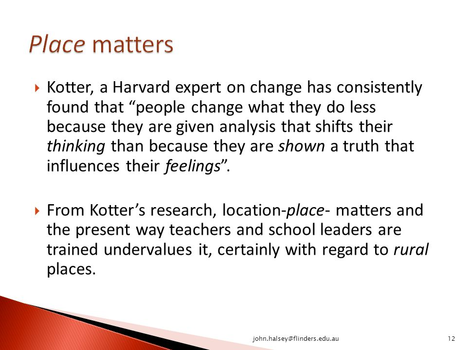  Kotter, a Harvard expert on change has consistently found that people change what they do less because they are given analysis that shifts their thinking than because they are shown a truth that influences their feelings .