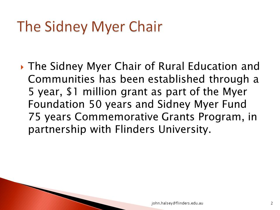  The Sidney Myer Chair of Rural Education and Communities has been established through a 5 year, $1 million grant as part of the Myer Foundation 50 years and Sidney Myer Fund 75 years Commemorative Grants Program, in partnership with Flinders University.