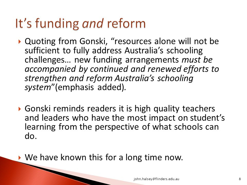  Quoting from Gonski, resources alone will not be sufficient to fully address Australia's schooling challenges… new funding arrangements must be accompanied by continued and renewed efforts to strengthen and reform Australia's schooling system (emphasis added).