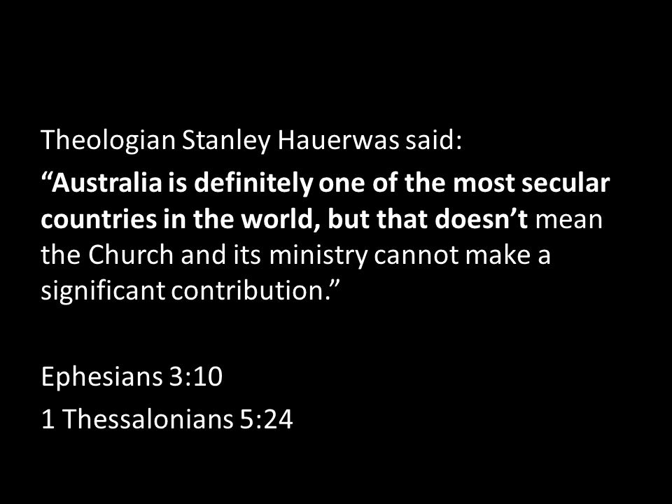 Theologian Stanley Hauerwas said: Australia is definitely one of the most secular countries in the world, but that doesn't mean the Church and its ministry cannot make a significant contribution. Ephesians 3:10 1 Thessalonians 5:24