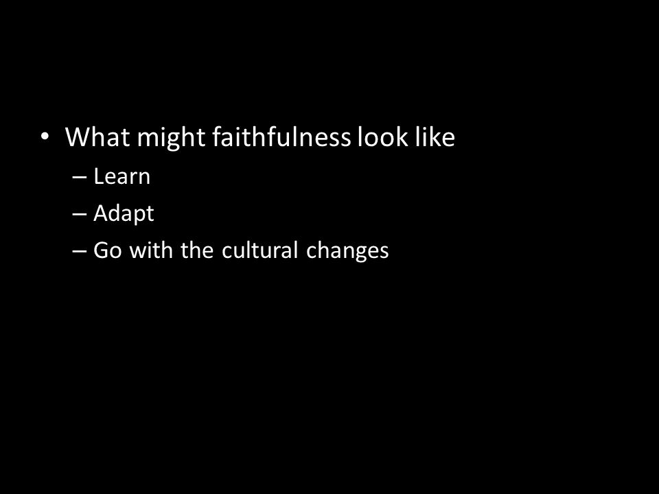 What might faithfulness look like – Learn – Adapt – Go with the cultural changes