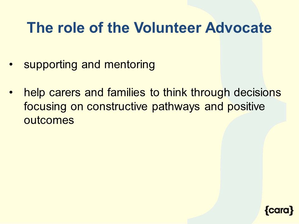 The role of the Volunteer Advocate supporting and mentoring help carers and families to think through decisions focusing on constructive pathways and