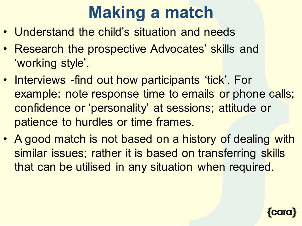 Making a match Understand the child's situation and needs Research the prospective Advocates' skills and 'working style'. Interviews -find out how par