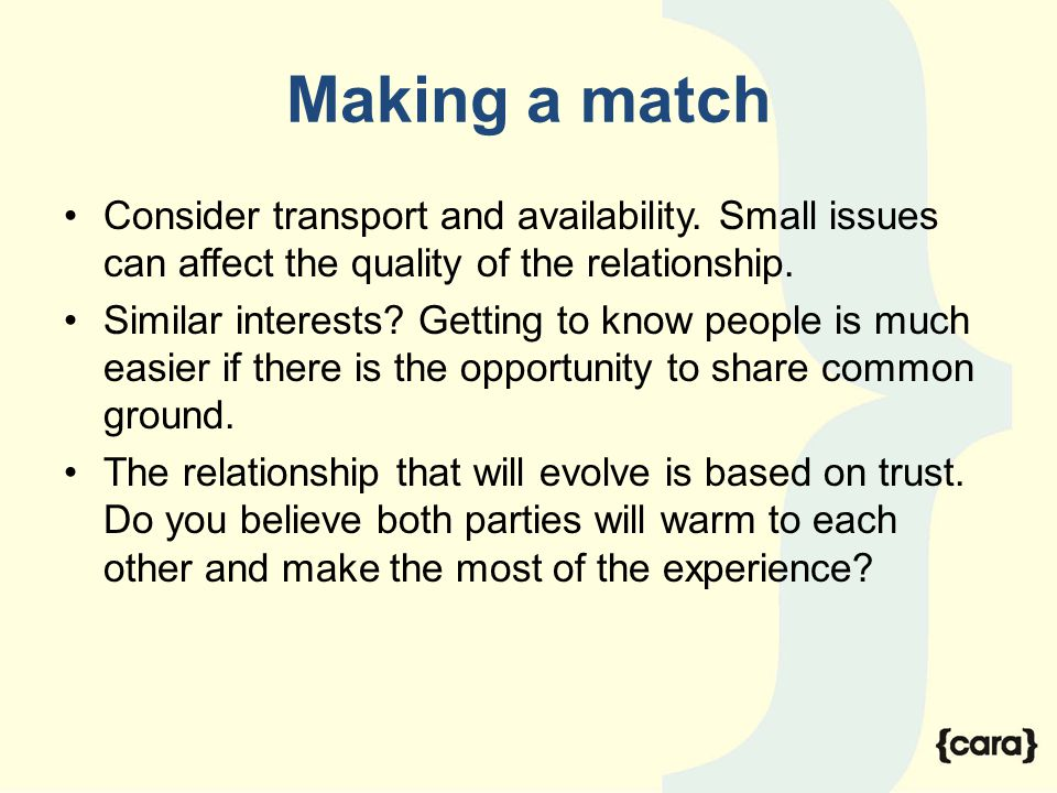 Making a match Consider transport and availability. Small issues can affect the quality of the relationship. Similar interests? Getting to know people