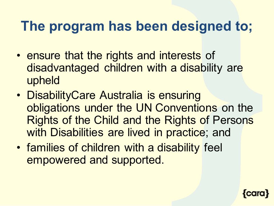The program has been designed to; ensure that the rights and interests of disadvantaged children with a disability are upheld DisabilityCare Australia