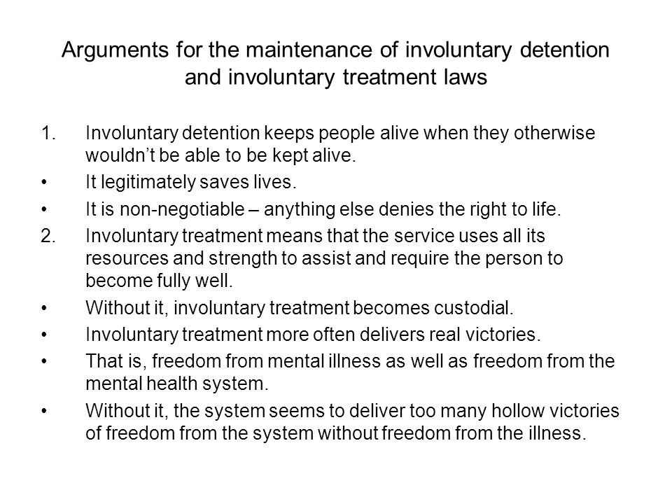 Arguments for the maintenance of involuntary detention and involuntary treatment laws 1.Involuntary detention keeps people alive when they otherwise wouldn't be able to be kept alive.