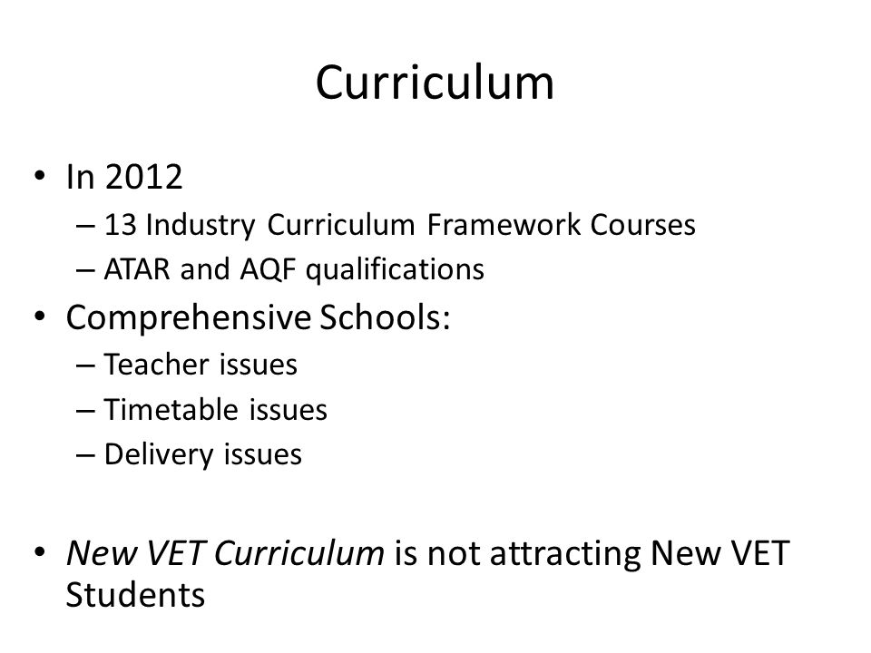 Curriculum In 2012 – 13 Industry Curriculum Framework Courses – ATAR and AQF qualifications Comprehensive Schools: – Teacher issues – Timetable issues – Delivery issues New VET Curriculum is not attracting New VET Students
