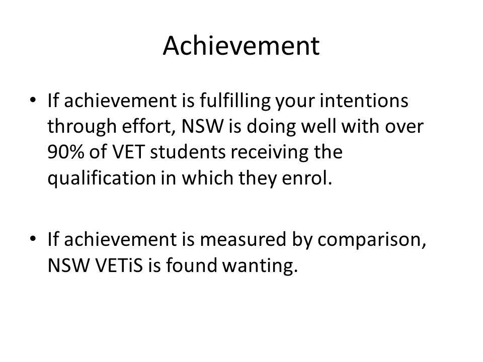 Achievement If achievement is fulfilling your intentions through effort, NSW is doing well with over 90% of VET students receiving the qualification in which they enrol.