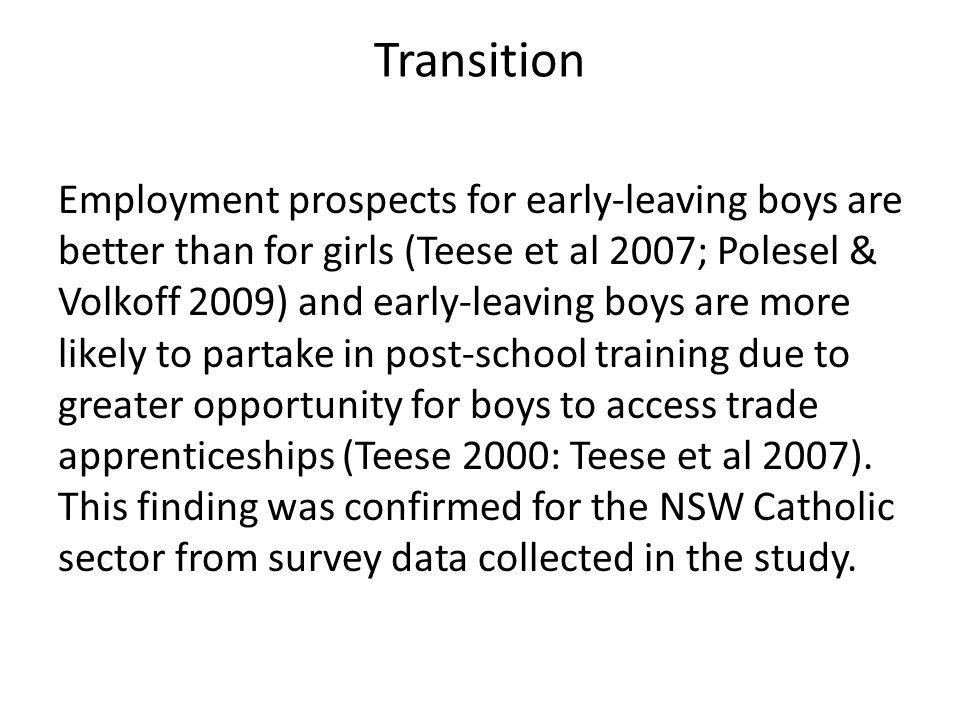 Transition Employment prospects for early-leaving boys are better than for girls (Teese et al 2007; Polesel & Volkoff 2009) and early-leaving boys are more likely to partake in post-school training due to greater opportunity for boys to access trade apprenticeships (Teese 2000: Teese et al 2007).