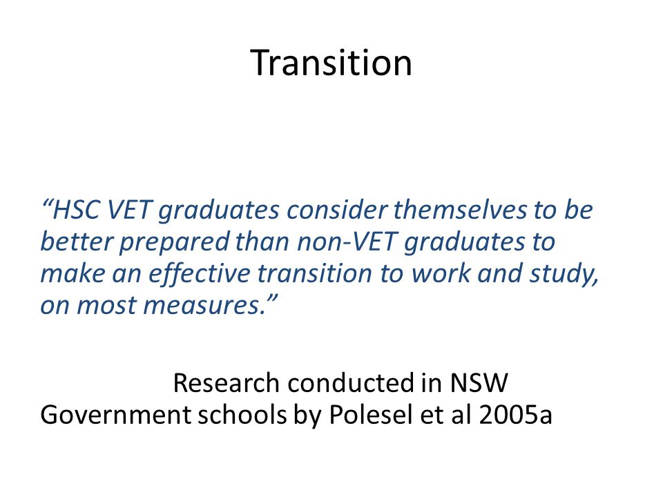 """HSC VET graduates consider themselves to be better prepared than non-VET graduates to make an effective transition to work and study, on most measure"