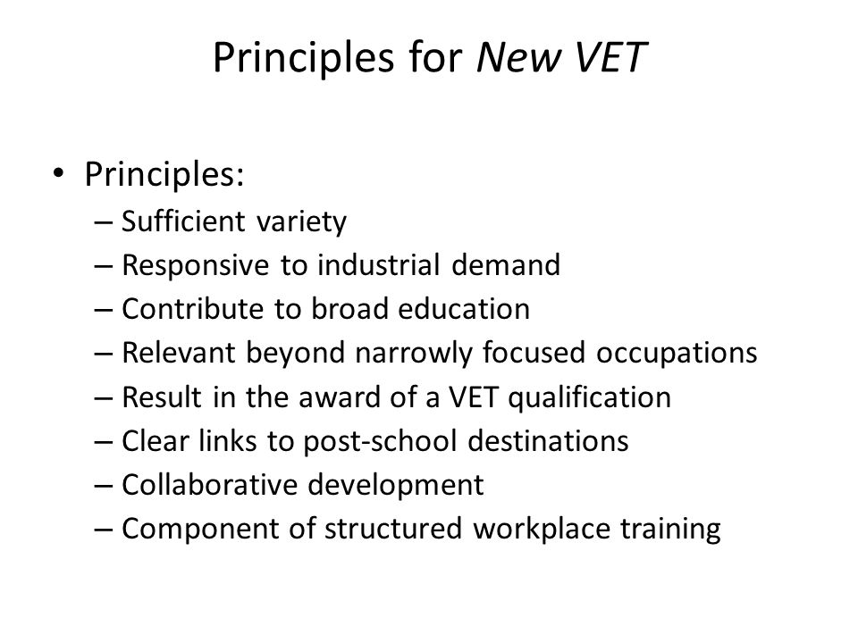 Principles for New VET Principles: – Sufficient variety – Responsive to industrial demand – Contribute to broad education – Relevant beyond narrowly focused occupations – Result in the award of a VET qualification – Clear links to post-school destinations – Collaborative development – Component of structured workplace training