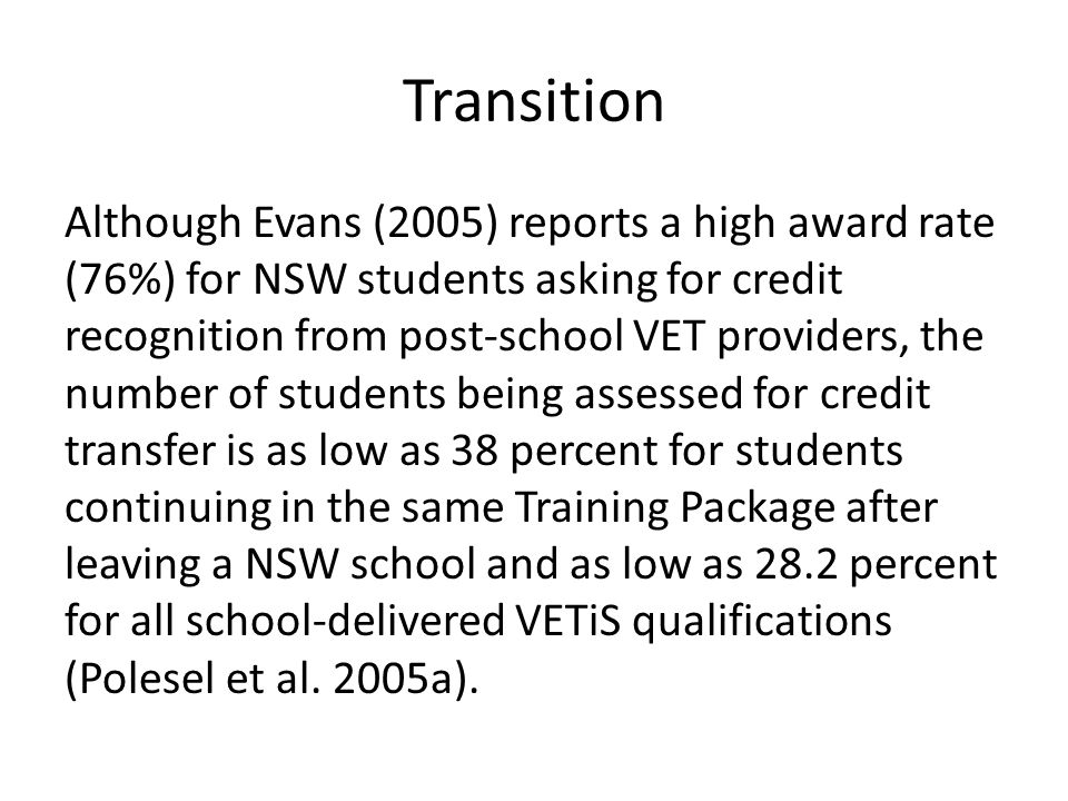Transition Although Evans (2005) reports a high award rate (76%) for NSW students asking for credit recognition from post-school VET providers, the nu