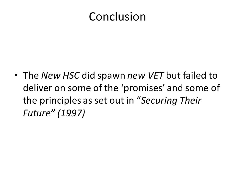 "Conclusion The New HSC did spawn new VET but failed to deliver on some of the 'promises' and some of the principles as set out in ""Securing Their Futu"