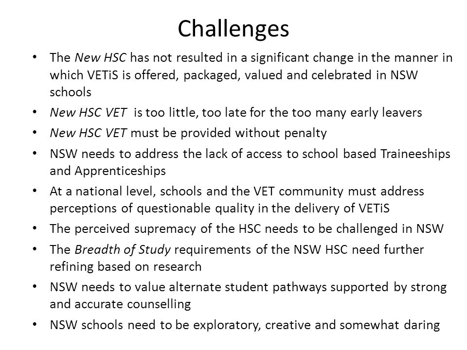 Challenges The New HSC has not resulted in a significant change in the manner in which VETiS is offered, packaged, valued and celebrated in NSW school