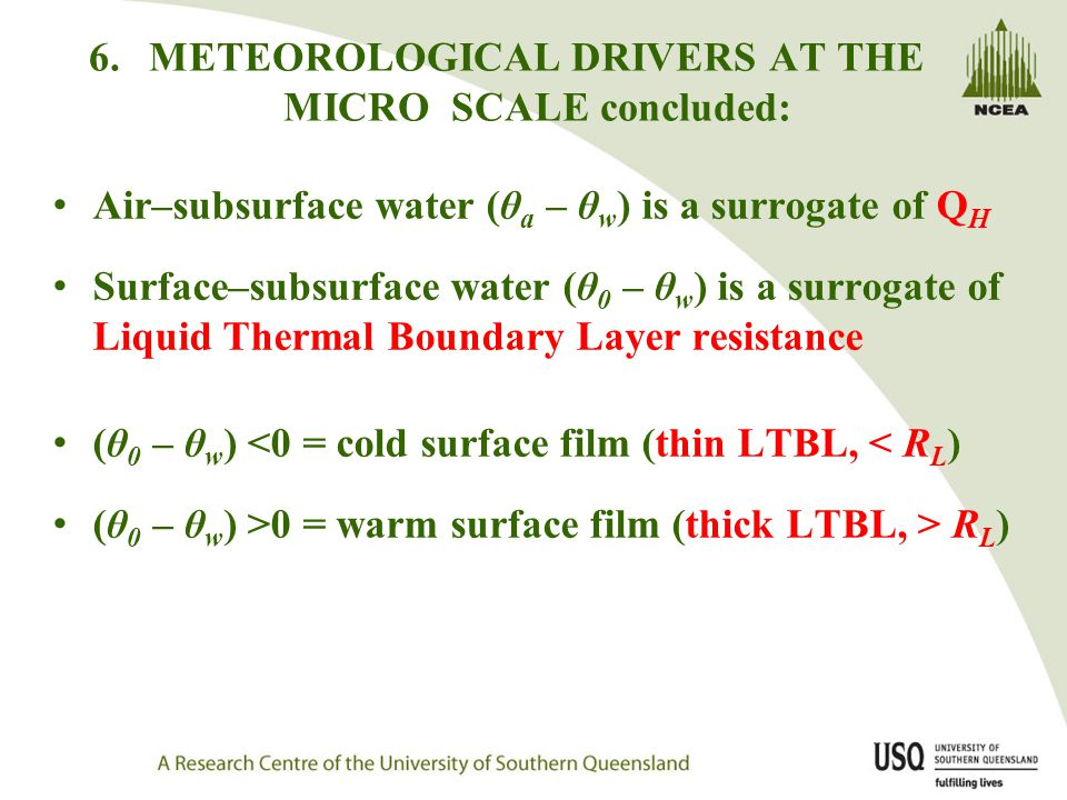 6.METEOROLOGICAL DRIVERS AT THE MICRO SCALE concluded: Air–subsurface water (θ a – θ w ) is a surrogate of Q H Surface–subsurface water (θ 0 – θ w ) is a surrogate of Liquid Thermal Boundary Layer resistance (θ 0 – θ w ) <0 = cold surface film (thin LTBL, < R L ) (θ 0 – θ w ) >0 = warm surface film (thick LTBL, > R L )