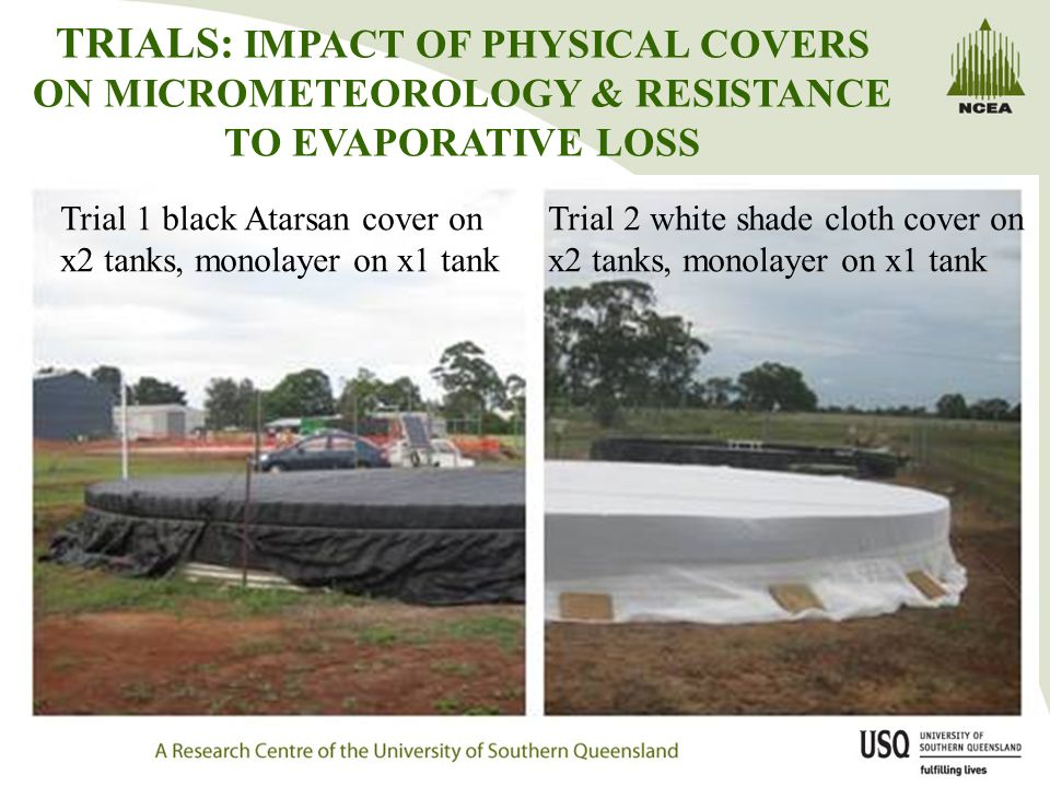 TRIALS: IMPACT OF PHYSICAL COVERS ON MICROMETEOROLOGY & RESISTANCE TO EVAPORATIVE LOSS Trial 1 black Atarsan cover on x2 tanks, monolayer on x1 tank Trial 2 white shade cloth cover on x2 tanks, monolayer on x1 tank