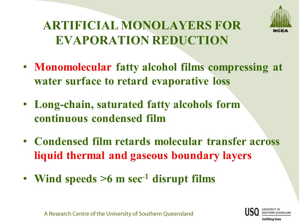 ARTIFICIAL MONOLAYERS FOR EVAPORATION REDUCTION Monomolecular fatty alcohol films compressing at water surface to retard evaporative loss Long-chain, saturated fatty alcohols form continuous condensed film Condensed film retards molecular transfer across liquid thermal and gaseous boundary layers Wind speeds >6 m sec -1 disrupt films