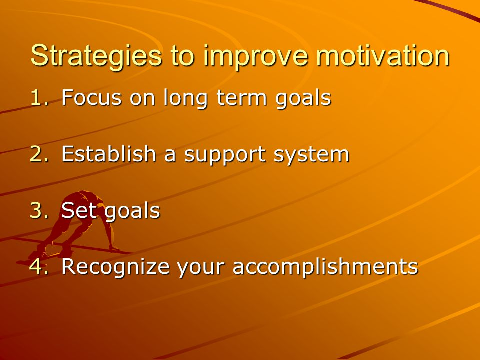 Strategies to improve motivation 1.Focus on long term goals 2.Establish a support system 3.Set goals 4.Recognize your accomplishments