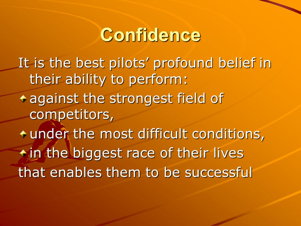 Confidence It is the best pilots' profound belief in their ability to perform: against the strongest field of competitors, under the most difficult co