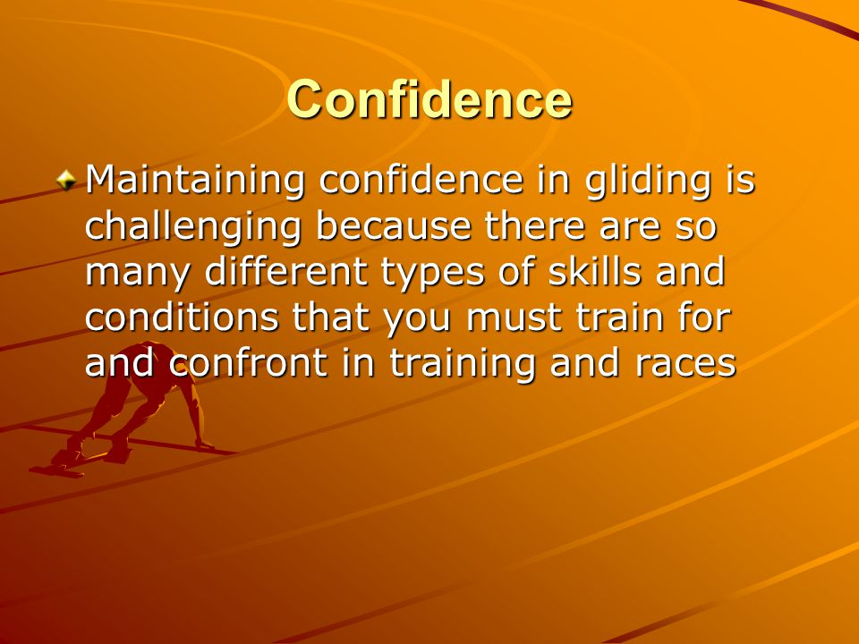 Confidence Maintaining confidence in gliding is challenging because there are so many different types of skills and conditions that you must train for