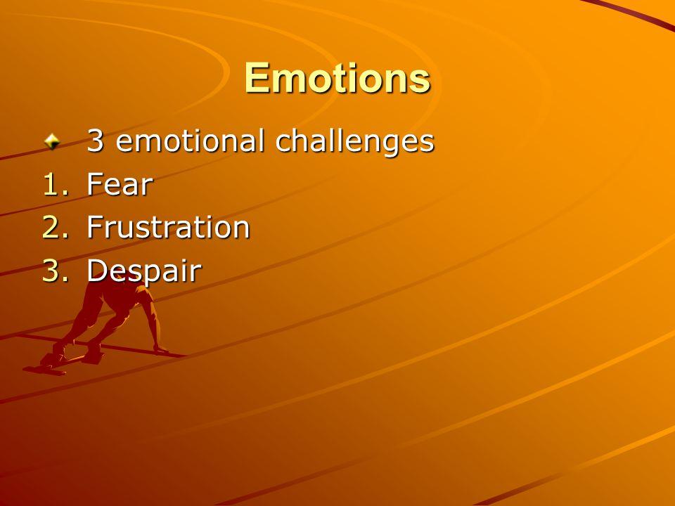 Emotions 3 emotional challenges 1.Fear 2.Frustration 3.Despair