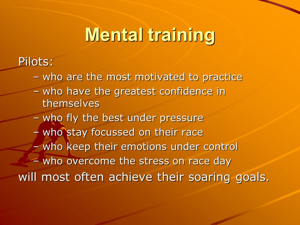 Mental training Pilots: –who are the most motivated to practice –who have the greatest confidence in themselves –who fly the best under pressure –who