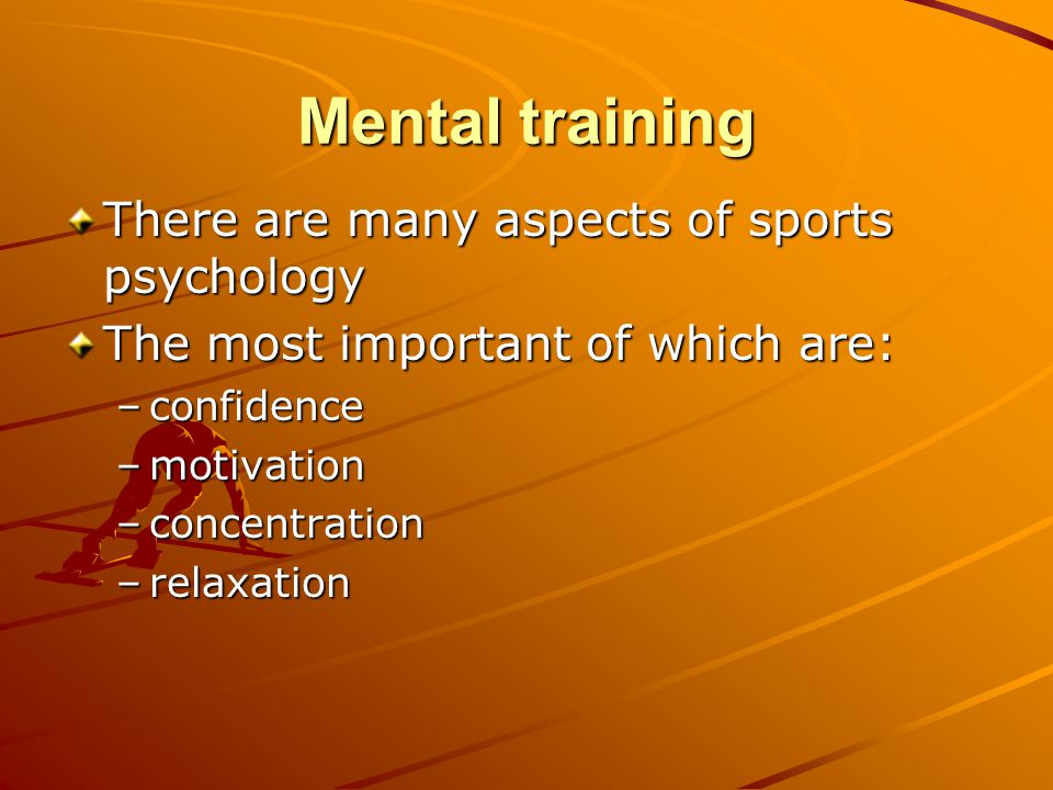 Mental training There are many aspects of sports psychology The most important of which are: –confidence –motivation –concentration –relaxation