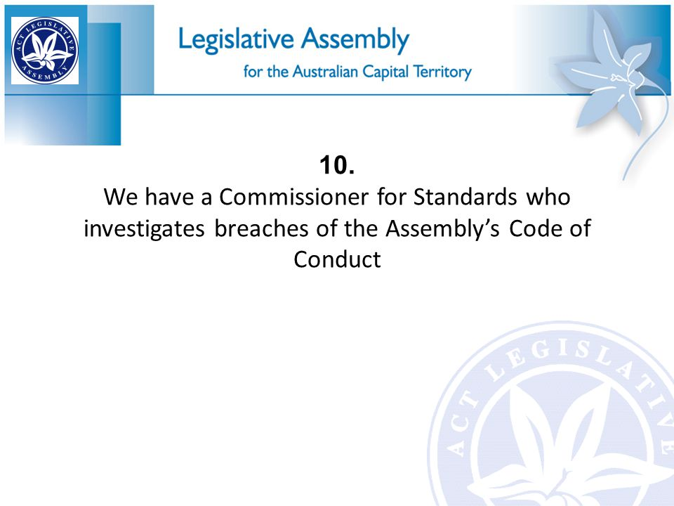 10. We have a Commissioner for Standards who investigates breaches of the Assembly's Code of Conduct