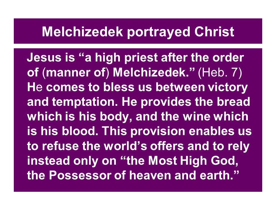Melchizedek portrayed Christ Jesus is a high priest after the order of (manner of) Melchizedek. (Heb.