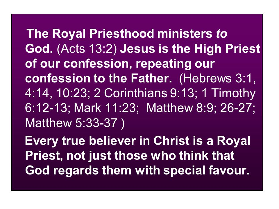 The Royal Priesthood ministers to God. (Acts 13:2) Jesus is the High Priest of our confession, repeating our confession to the Father. (Hebrews 3:1, 4