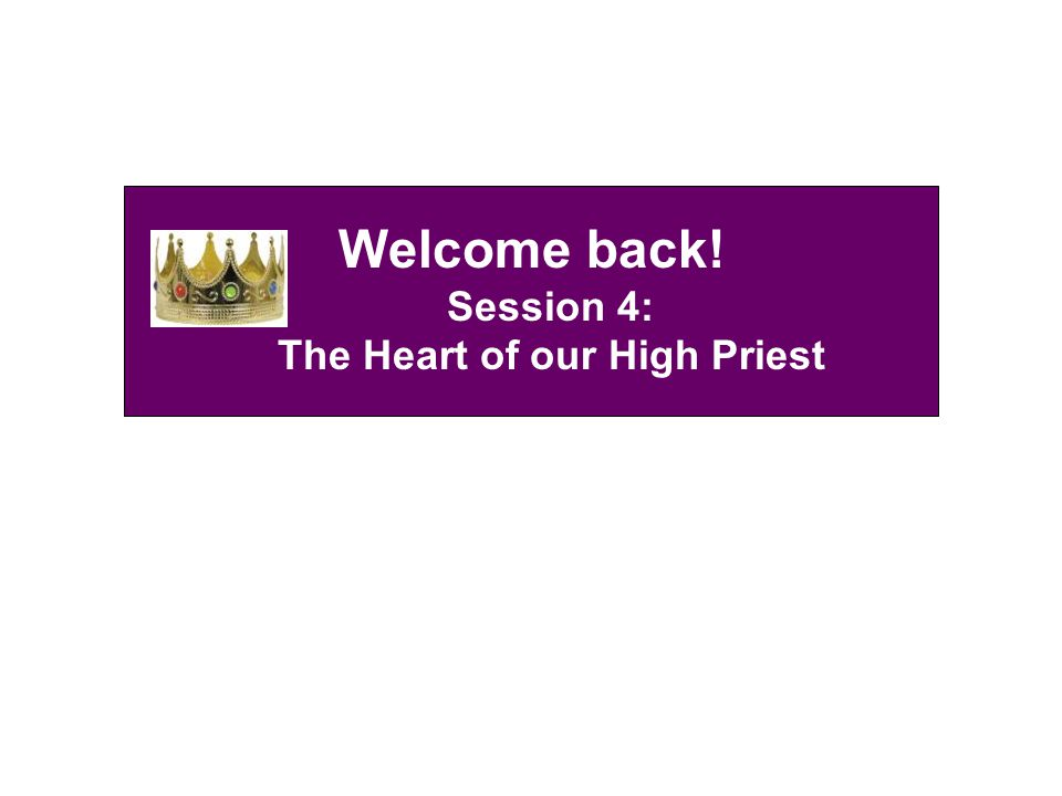 Welcome back! Session 4: The Heart of our High Priest